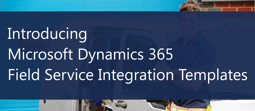 Introducting Microsoft Dynamics 365 Field Service Integration Templates